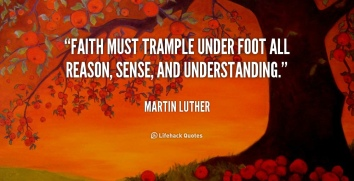 quote-Martin-Luther-faith-must-trample-under-foot-all-reason-5837